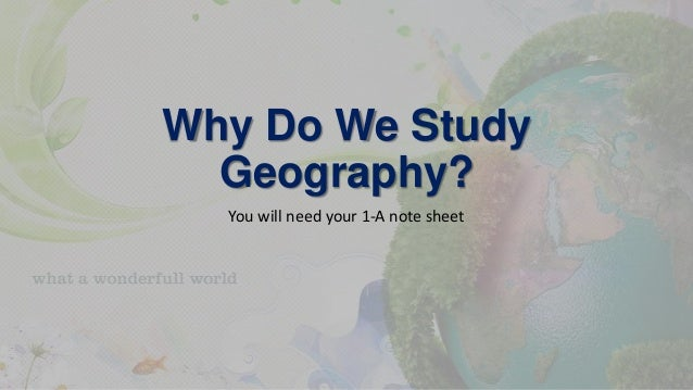 Why Do We Study Geography? You will need your 1-A note sheet
