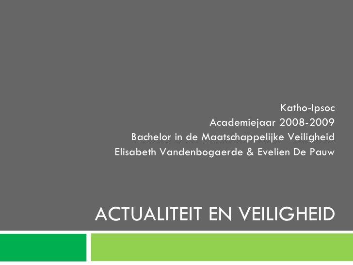 ACTUALITEIT EN VEILIGHEID Katho-Ipsoc Academiejaar 2008-2009 Bachelor in de Maatschappelijke Veiligheid Elisabeth Vandenbo...