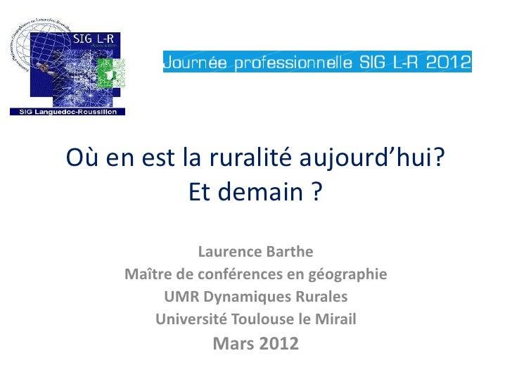 Où en est la ruralité aujourd'hui?           Et demain ?               Laurence Barthe     Maître de conférences en géogra...