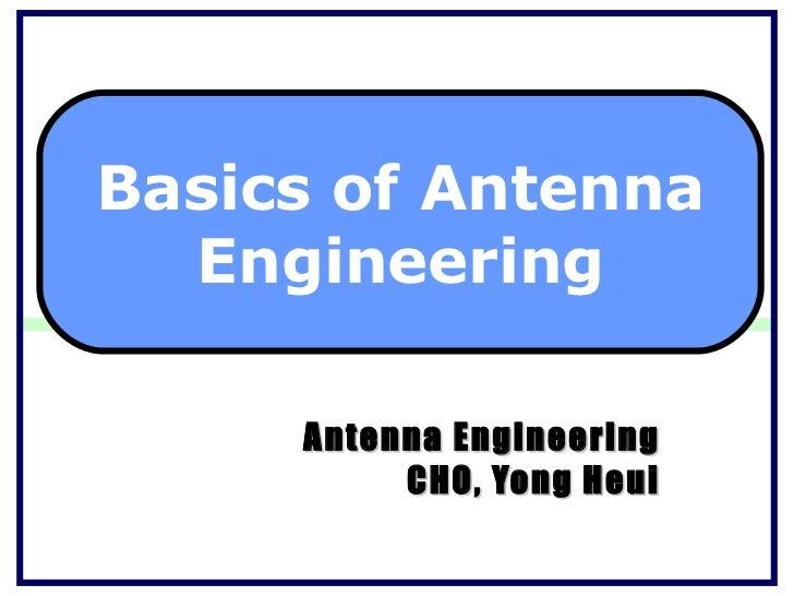 Antenna Engineering CHO, Yong Heui Basics of Antenna Engineering