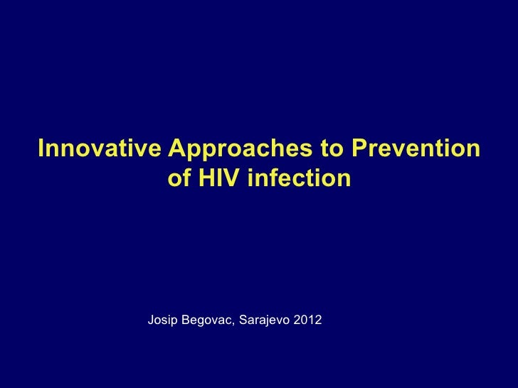Innovative Approaches to Prevention           of HIV infection        Josip Begovac, Sarajevo 2012