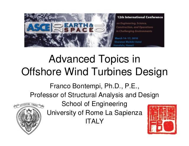 Advanced Topics in Offshore Wind Turbines Design Franco Bontempi, Ph.D., P.E., Professor of Structural Analysis and Design...