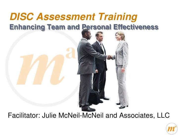 DISC Assessment TrainingEnhancing Team and Personal EffectivenessFacilitator: Julie McNeil-McNeil and Associates, LLC