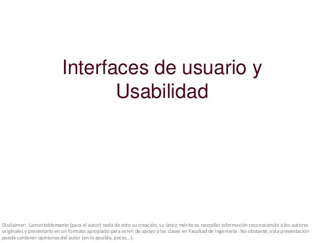 Interfaces de usuario y Usabilidad  Disclaimer: Lamentablemente (para el autor) nada de esto su creación, su único mérito ...