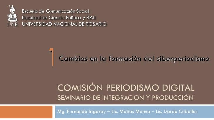COMISIÓN PERIODISMO DIGITAL SEMINARIO DE INTEGRACION Y PRODUCCIÓN  Mg. Fernando Irigaray – Lic. Matías Manna – Lic. Dardo ...