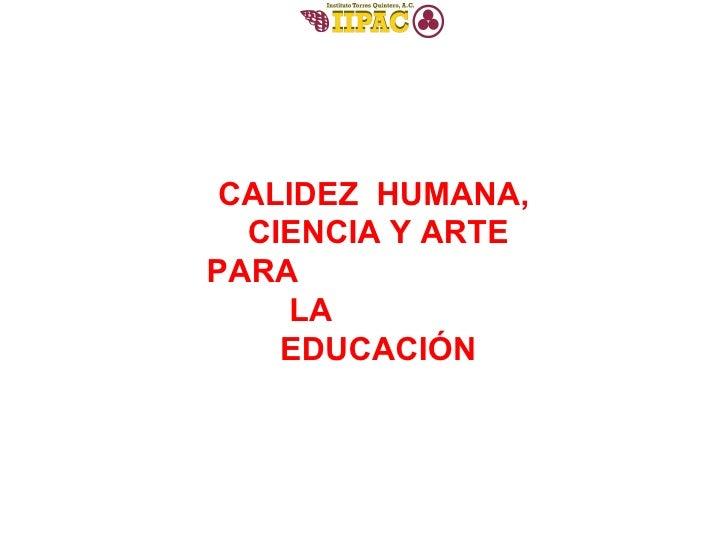 CALIDEZ  HUMANA,  CIENCIA Y ARTE PARA  LA  EDUCACIÓN