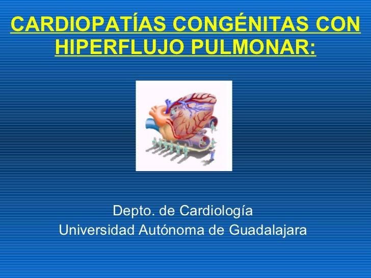 CARDIOPATÍAS CONGÉNITAS CON HIPERFLUJO PULMONAR: Depto. de Cardiología Universidad Autónoma de Guadalajara