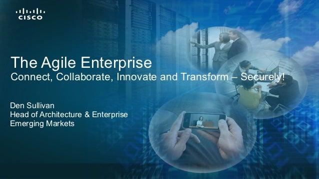 The Agile EnterpriseConnect, Collaborate, Innovate and Transform – Securely!Den SullivanHead of Architecture & EnterpriseE...
