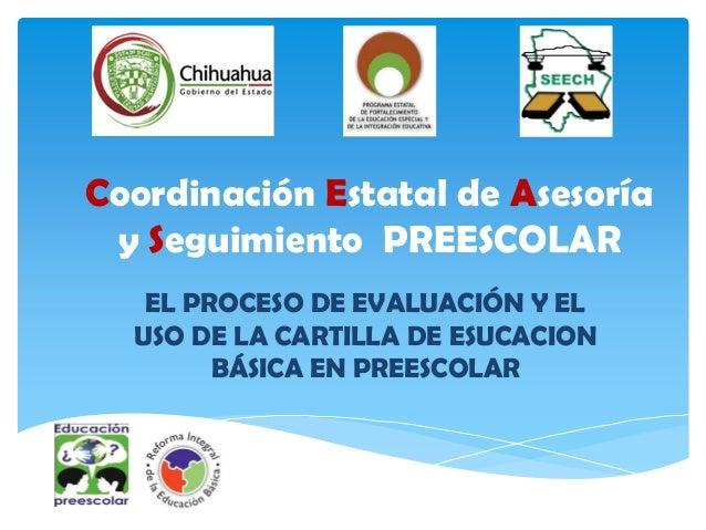 Coordinación Estatal de Asesoría y Seguimiento PREESCOLAR   EL PROCESO DE EVALUACIÓN Y EL  USO DE LA CARTILLA DE ESUCACION...