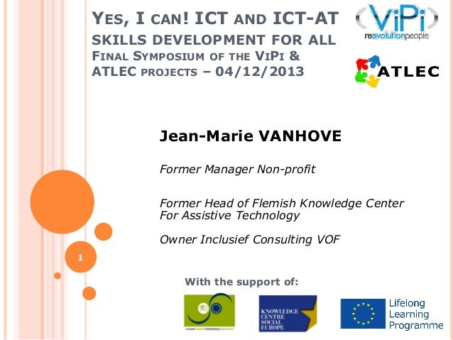 YES, I CAN! ICT AND ICT-AT SKILLS DEVELOPMENT FOR ALL FINAL SYMPOSIUM OF THE VIPI & ATLEC PROJECTS – 04/12/2013  Jean-Mari...