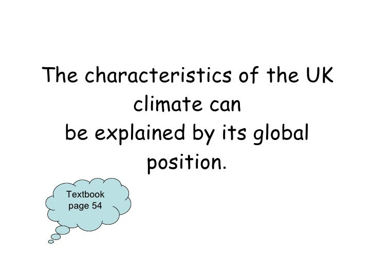 The characteristics of the UK climate can be explained by its global position . Textbook page 54