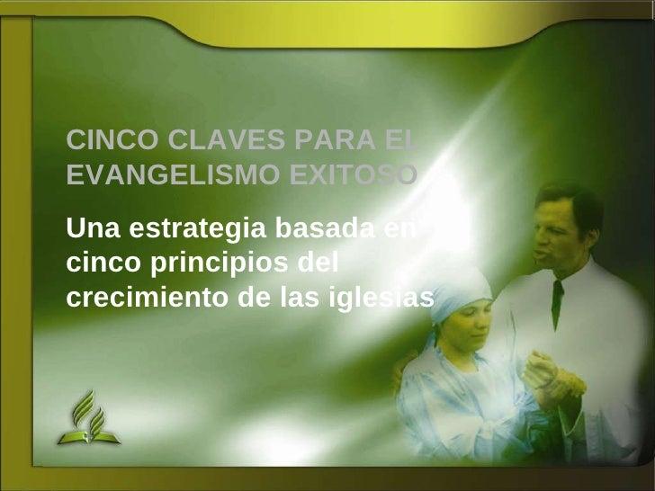 CINCO CLAVES PARA EL EVANGELISMO EXITOSO Una estrategia basada en cinco principios del crecimiento de las iglesias