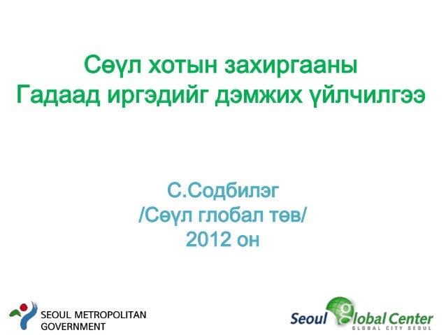 Сөүл хотын захиргааныГадаад иргэдийг дэмжих үйлчилгээ            С.Содбилэг         /Сөүл глобал төв/              2012 он