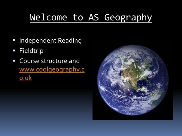 Welcome to AS Geography<br />Independent Reading<br />Fieldtrip<br />Course structure and www.coolgeography.co.uk<br />