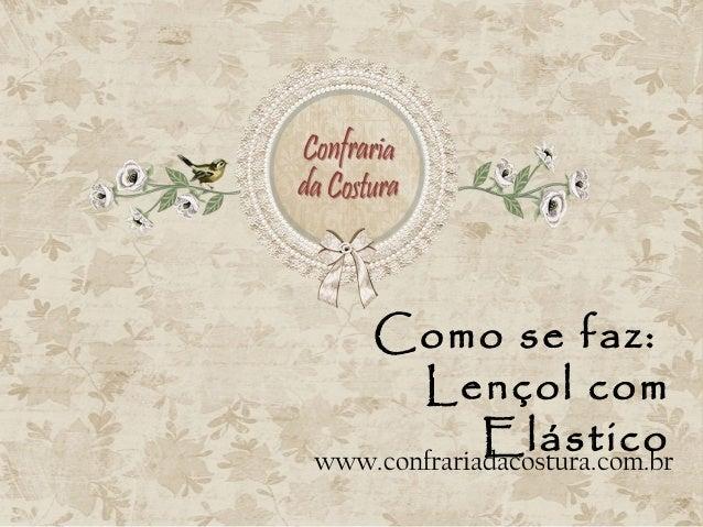 Como se faz:       Lençol com             Elásticowww.confrariadacostura.com.br