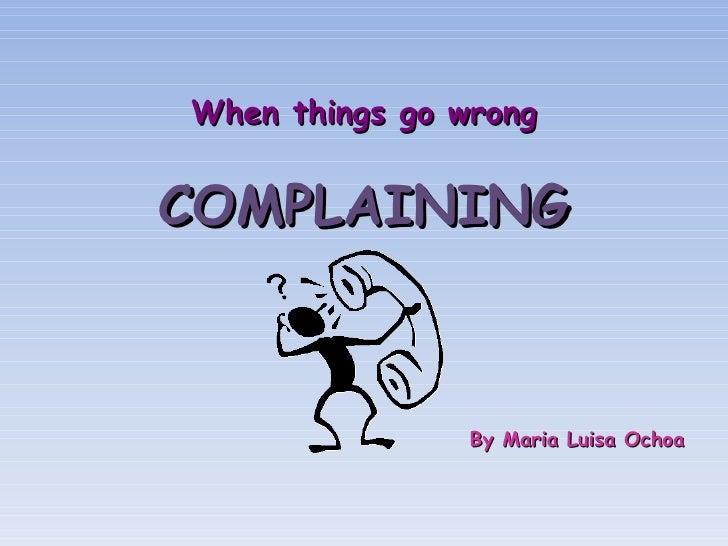 <ul><li>When things go wrong </li></ul><ul><li>COMPLAINING </li></ul><ul><li>By Maria Luisa Ochoa </li></ul>