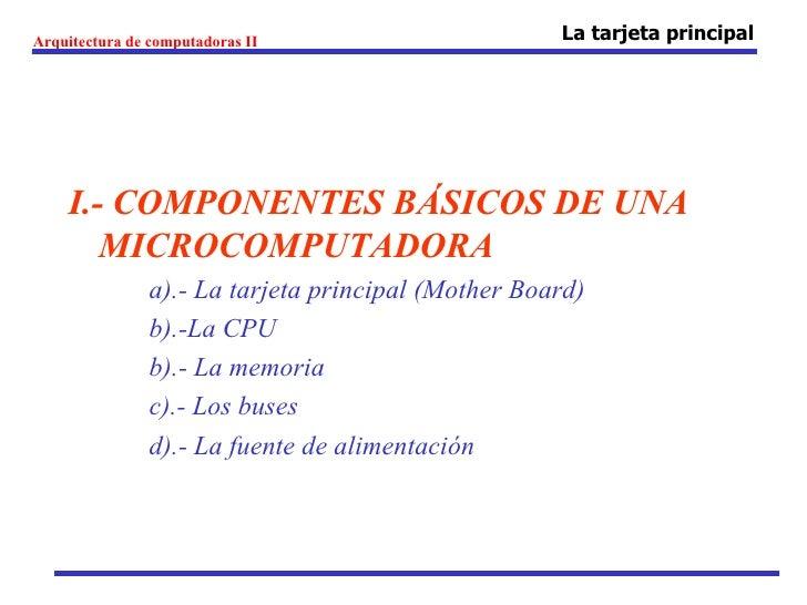 Arquitectura de computadoras II                      La tarjeta principal    I.- COMPONENTES BÁSICOS DE UNA       MICROCOM...