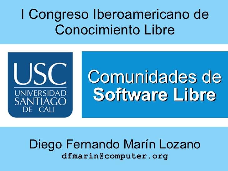 I Congreso Iberoamericano de Conocimiento Libre Comunidades de  Software Libre Diego Fernando Marín Lozano [email_address]