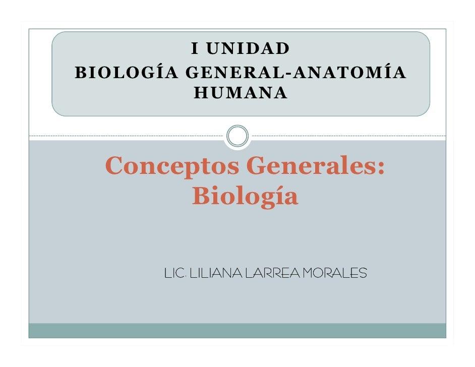 I UNIDAD BIOLOGÍA GENERAL-ANATOMÍA           HUMANA      Conceptos Generales:        Biología        LIC. LILIANA LARREA M...