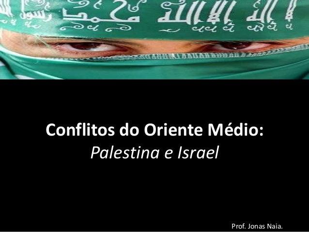 Conflitos do Oriente Médio: Palestina e Israel  Prof. Jonas Naia.