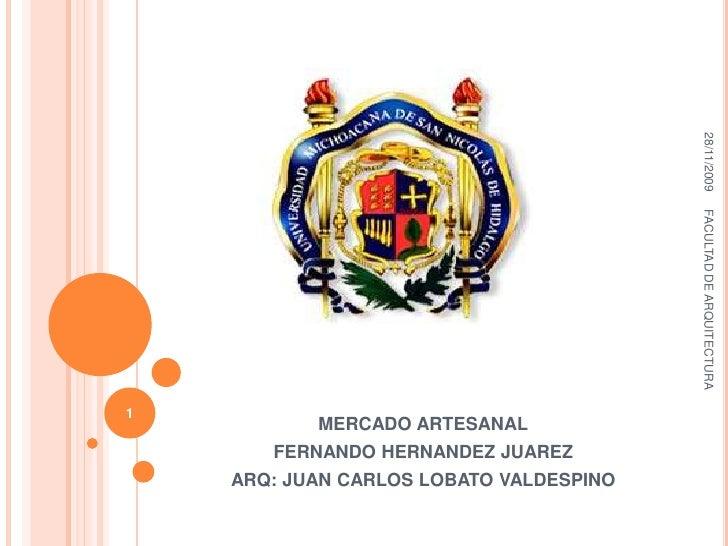 MERCADO ARTESANAL<br />FERNANDO HERNANDEZ JUAREZ<br />ARQ: JUAN CARLOS LOBATO VALDESPINO<br />23/11/2009<br />FACULTAD DE ...