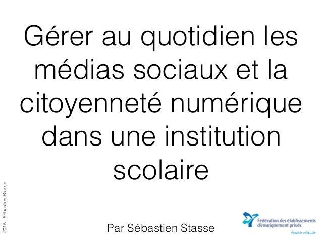 2015-SébastienStasse Gérer au quotidien les médias sociaux et la citoyenneté numérique dans une institution scolaire Par S...