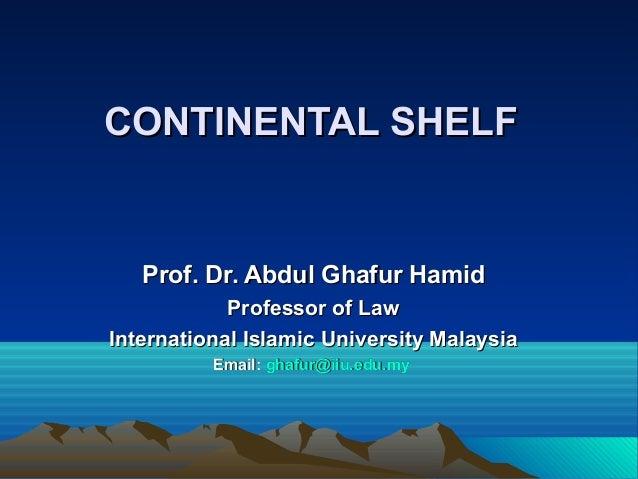 CONTINENTAL SHELFCONTINENTAL SHELFProf. Dr. Abdul Ghafur HamidProf. Dr. Abdul Ghafur HamidProfessor of LawProfessor of Law...
