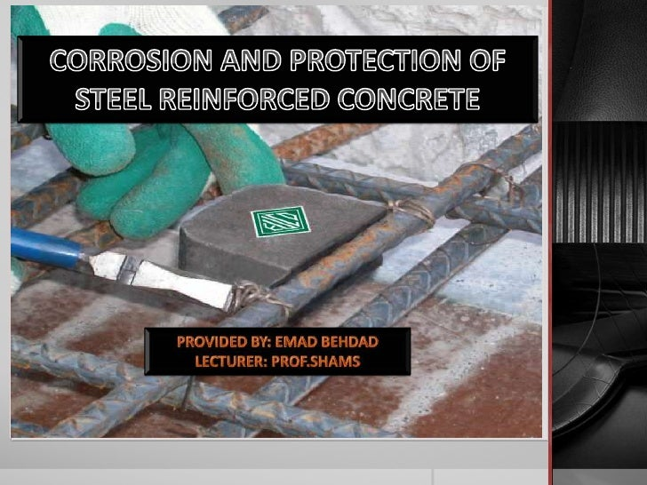 CORROSION AND PROTECTION OF STEEL      REINFORCED CONCRETE       PROVIDED BY: EMAD BEHDAD         LECTURER: PROF.SHAMS
