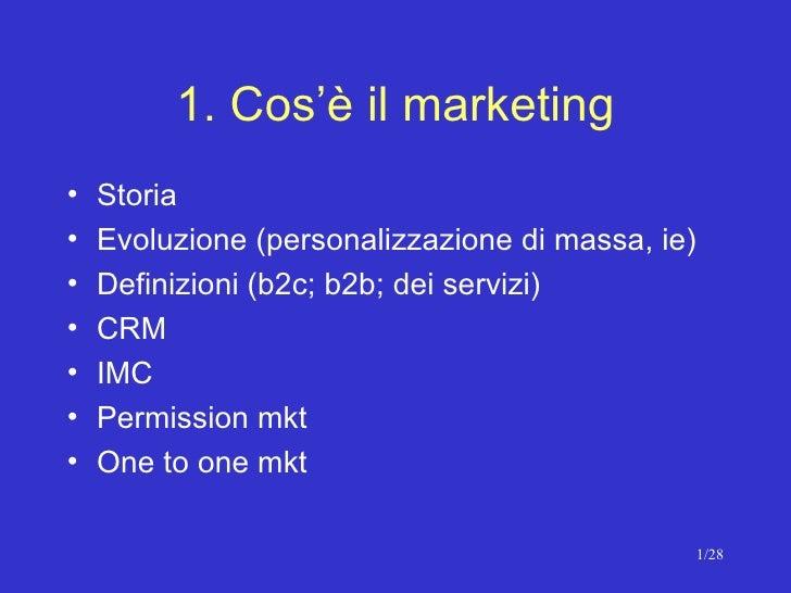 1. Cos'è il marketing <ul><li>Storia  </li></ul><ul><li>Evoluzione (personalizzazione di massa, ie) </li></ul><ul><li>Defi...