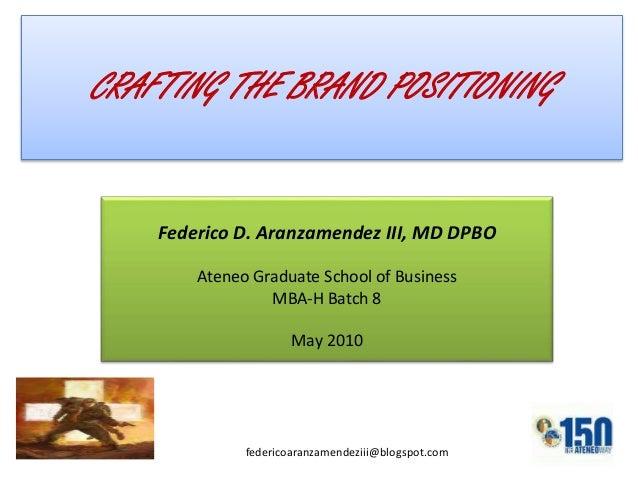Federico D. Aranzamendez III, MD DPBO Ateneo Graduate School of Business MBA-H Batch 8 May 2010 CRAFTING THE BRAND POSITIO...