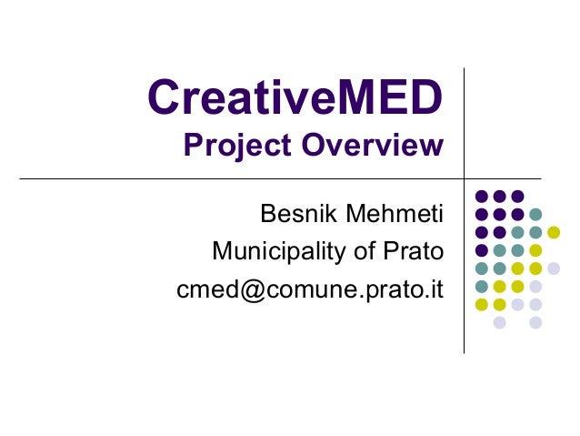 CreativeMED Project Overview Besnik Mehmeti Municipality of Prato cmed@comune.prato.it