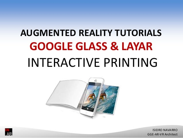 GOOGLE GLASS & LAYAR AUGMENTED REALITY TUTORIALS GOOGLE GLASS & LAYAR INTERACTIVE PRINTING ISIDRO NAVARRO GGE-AR-VR Archit...
