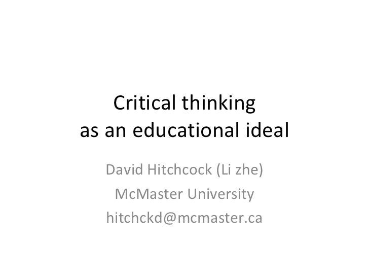 Critical thinking as an educational ideal David Hitchcock (Li zhe) McMaster University [email_address]