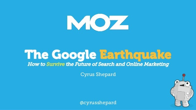 The Google Earthquake How to Survive the Future of Search and Online Marketing Cyrus Shepard  @cyrusshepard