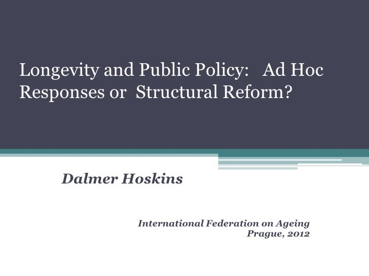 Longevity and Public Policy: Ad HocResponses or Structural Reform?    Dalmer Hoskins             International Federation ...