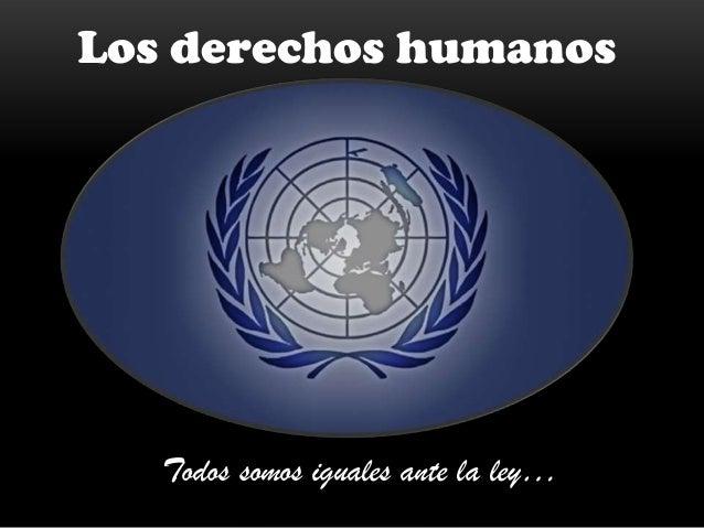 Los derechos humanos  Todos somos iguales ante la ley…