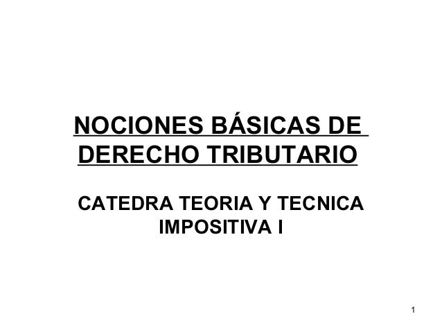 NOCIONES BÁSICAS DE  DERECHO TRIBUTARIO   CATEDRA TEORIA Y TECNICA IMPOSITIVA I