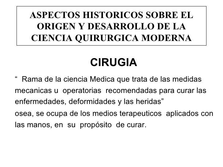 """ASPECTOS HISTORICOS SOBRE EL ORIGEN Y DESARROLLO DE LA CIENCIA QUIRURGICA MODERNA CIRUGIA """"  Rama de la ciencia Medica que..."""