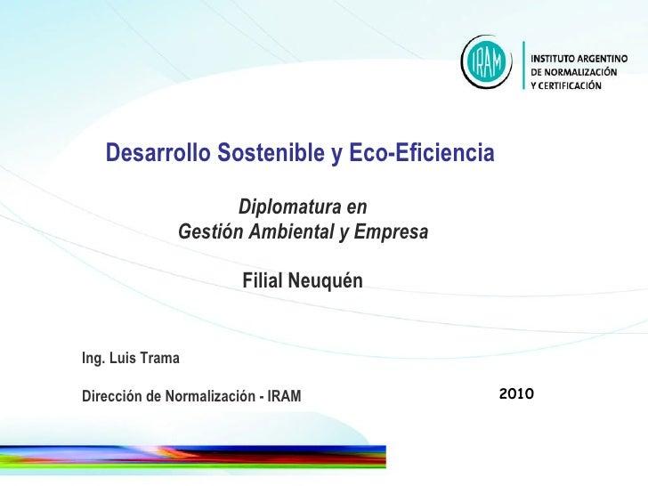 Desarrollo Sostenible y Eco-Eficiencia     Diplomatura en  Gestión Ambiental y Empresa Filial Neuquén Ing. Luis Trama Dire...