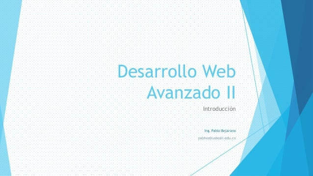 Desarrollo Web Avanzado II Introducción Ing. Pablo Bejarano pabhoz@usbcali.edu.co