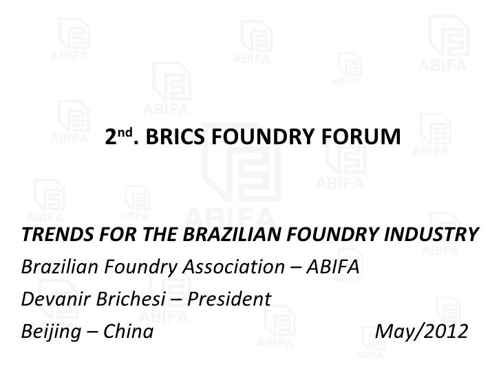 2nd. BRICS FOUNDRY FORUMTRENDS FOR THE BRAZILIAN FOUNDRY INDUSTRYBrazilian Foundry Association – ABIFADevanir Brichesi – P...