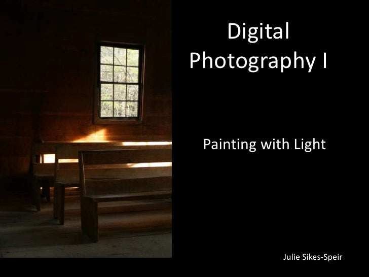 DigitalPhotography I Painting with Light             Julie Sikes-Speir