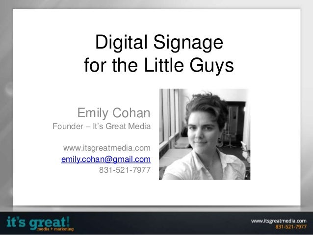 Digital Signage for the Little Guys Emily Cohan Founder – It's Great Media www.itsgreatmedia.com emily.cohan@gmail.com 831...