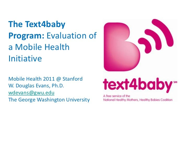 The Text4baby Program: Evaluation of a Mobile Health Initiative <br />Mobile Health 2011 @ Stanford<br />W. Douglas Evans,...