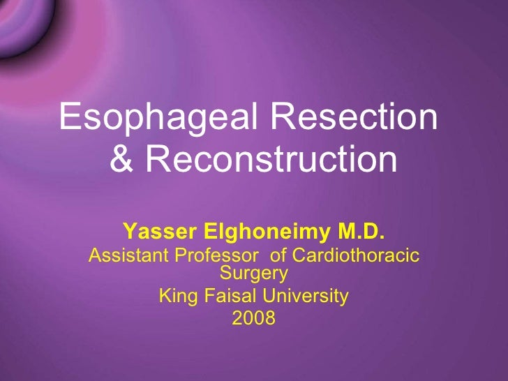Esophageal Resection  & Reconstruction Yasser Elghoneimy M.D. Assistant Professor  of Cardiothoracic Surgery King Faisal U...