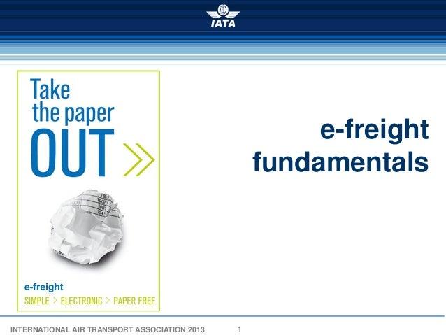 e-freight                                                   fundamentalsINTERNATIONAL AIR TRANSPORT ASSOCIATION 2013   1