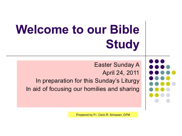 Welcome to our Bible Study Easter Sunday A April 24, 2011 In preparation for this Sunday's Liturgy In aid of focusing our ...