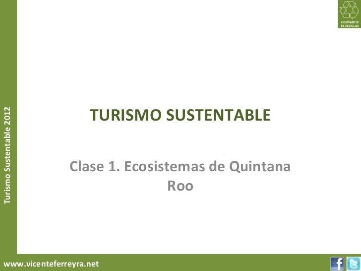 TURISMO SUSTENTABLETurismo Sustentable 2012                           Clase 1. Ecosistemas de Quintana                    ...