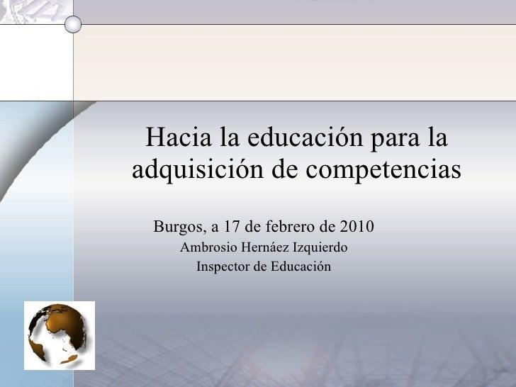 Hacia la educación para la adquisición de competencias Burgos, a 17 de febrero de 2010 Ambrosio Hernáez Izquierdo Inspecto...