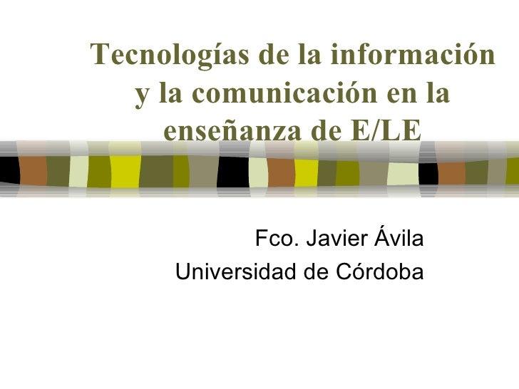 Tecnologías de la información y la comunicación en la enseñanza de E/LE Fco. Javier Ávila Universidad de Córdoba